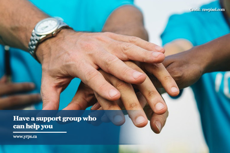 Have a support group who can help you